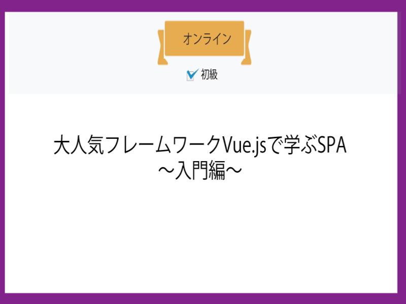 【オンライン】大人気フレームワークVue.jsで学ぶSPA~入門~の画像
