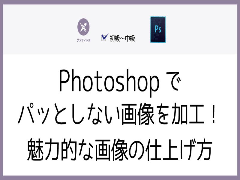 Photoshopでパッとしない画像を加工!魅力的な画像の仕上げ方の画像