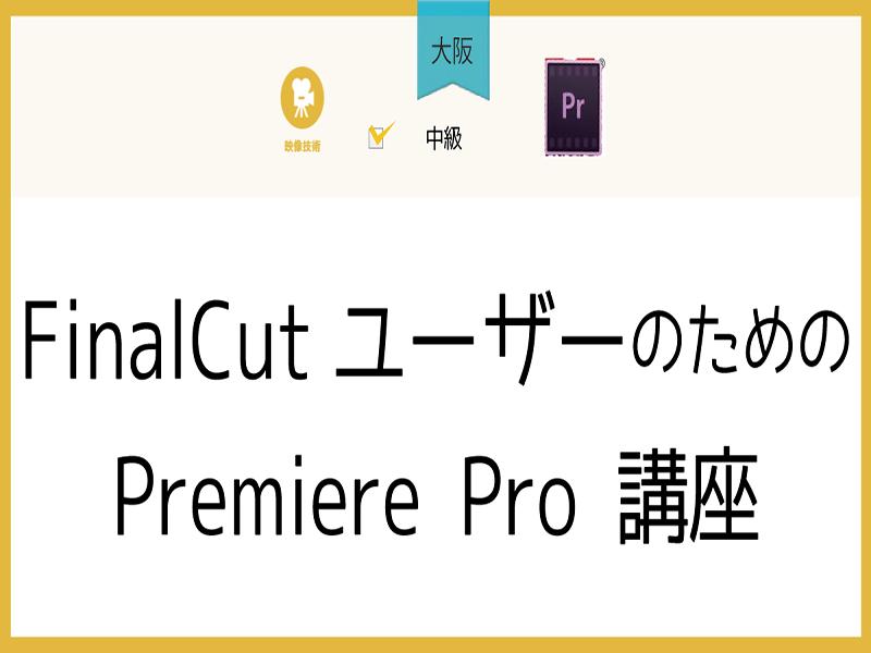 【大阪】FinalCutユーザーのためのPremiere Pro の画像