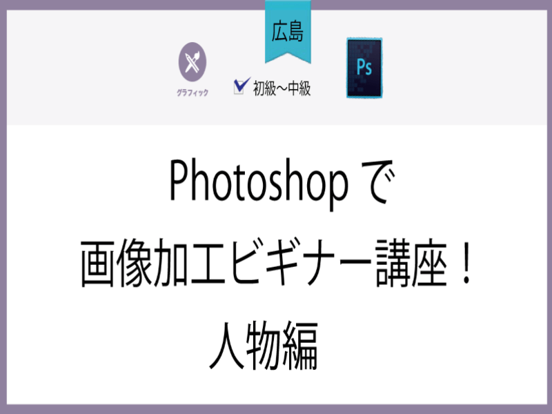 【広島】Photoshopで画像加工ビギナー講座!人物編の画像