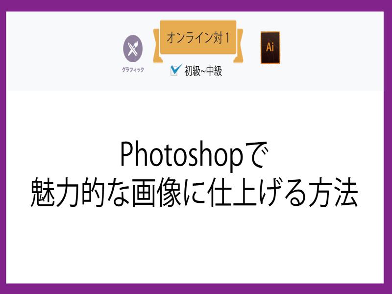 【オンライン対1】Photoshopで魅力的な画像に仕上げる方法の画像