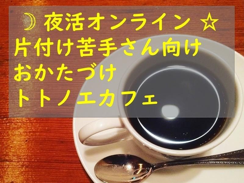 ★夜活オンライン★片付け苦手さんのための★おかたづけトトノエカフェの画像