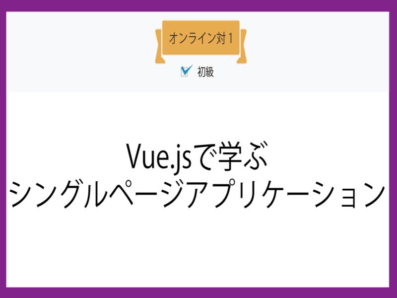 【オンライン対1】Vue.jsで学ぶシングルページアプリケーションの画像