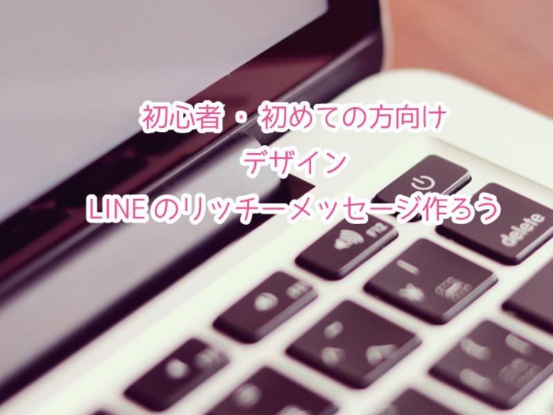 かんたん!LINEのリッチメッセージを作ろう講座の画像