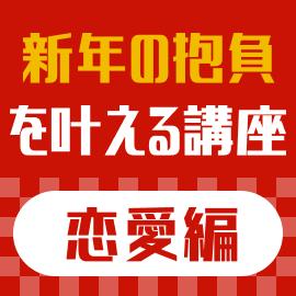 【恋愛編】令和初のお正月〜今年こそ!新年の抱負を叶える講座特集