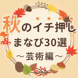 秋のイチ押しまなび30選 〜芸術編〜【オンライン】